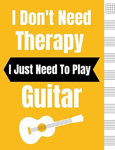 - I Don't Need Therapy I Just Need To Play Guitar: Blank Sheet Music For Guitar, Music Manuscript Paper, 6 String Chord, Staff and Title Music Paper For ... Teachers and Students (100 Pages 8.5 x 11 )