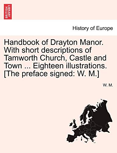 (Handbook of Drayton Manor. With short descriptions of Tamworth Church, Castle and Town ... Eighteen illustrations. [The preface signed: W. M.])