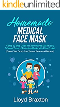 Homemade Medical Face Mask: A Step-by-Step Guide to Learn How to Make Easily Different Types of Protection Masks with Filter Pocket (Protect Your Family from Viruses, Germs and Bacteria)