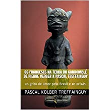 Os franceses na terra do Candomblé  de Pierre Verger a Pascal Treffainguy: un grito de amor pelo Brasil e os orixás. (Portuguese Edition)