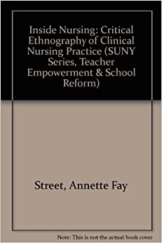 Inside Nursing: Critical Ethnography of Clinical Nursing Practice (SUNY Series, Teacher Empowerment and School Reform)