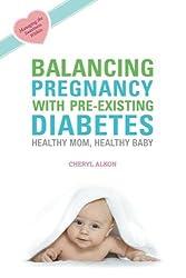 Balancing Pregnancy with Pre-existing Diabetes: Healthy Mom, Healthy Baby by Cheryl Alkon (2010-04-01)