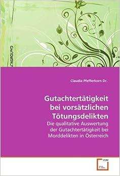 Gutachtertätigkeit bei vorsätzlichen Tötungsdelikten: Die qualitative Auswertung der Gutachtertätigkeit bei Morddelikten in Österreich