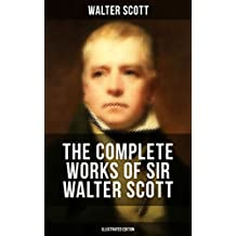 The Complete Works of Sir Walter Scott (Illustrated Edition): Historical Novels, Short Stories, Poetry, Plays, Letters, Articles; Including Waverly, Rob ... Guy Mannering, The Antiquary and many more