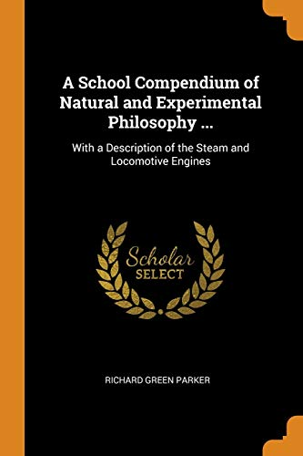 A School Compendium of Natural and Experimental Philosophy ...: With a Description of the Steam and Locomotive Engines (A School Compendium Of Natural And Experimental Philosophy)
