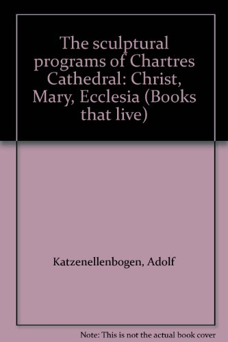 The sculptural programs of Chartres Cathedral: Christ, Mary, Ecclesia (Books that live)