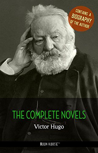Victor Hugo: The Complete Novels + A Biography of the Author (The Greatest Writers of All Time)