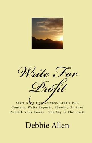 Write For Profit: Start A Writing Service, Create PLR Content, Write Reports, Ebooks, Or Even Publish Your Books - The Sky Is The Limit