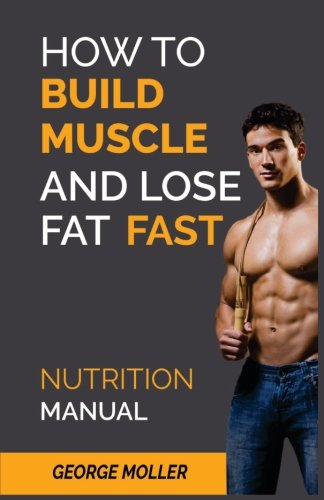 How To Build Muscle And Burn Fat Fast: Nutrition Manual (Volume 1)