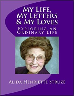 My Life, My Letters & My Loves: Exploring An Ordinary Life by Ms. Alida Henriette Struze (2015-11-05)