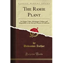 The Ramie Plant: Its Origin, Value, Advantages, Culture, and Adaptability to the Soil and Climate of California (Classic Reprint)