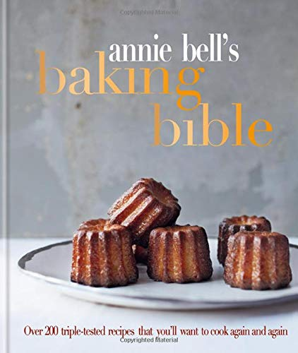 Annie Bell's Baking Bible: Over 200 triple-tested recipes that you'll want to cook again and again by Annie Bell