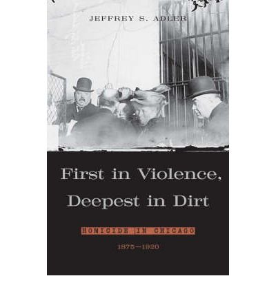 Download By Jeffrey S. Adler - First in Violence, Deepest in Dirt: Homicide in Chicago, 1875 - 1 (2006-04-30) [Hardcover] ebook