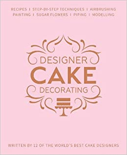 Designer Cake Decorating: Recipes and Step-by-step ...