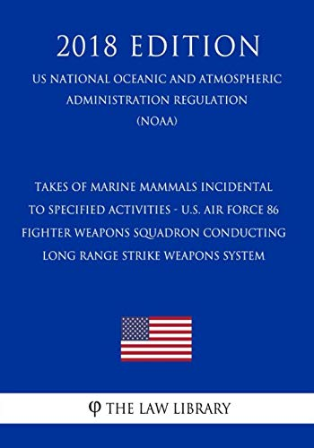 Takes of Marine Mammals Incidental to Specified Activities - U.S. Air Force 86 Fighter Weapons Squadron Conducting Long Range Strike Weapons System ... Regulation) (NOAA) (2018 Edition)