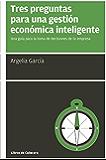 Tres preguntas para una gestión económica inteligente: Una guía para la toma de decisiones de tu empresa (Manuales de gestión)
