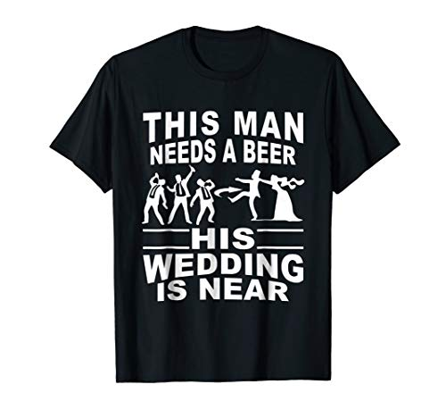 this man needs a beer his wedding is near wedding tshirt by wedding gift t-shirt