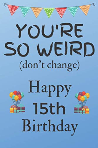 You're So Weird (don't change) Happy 15th Birthday: Weird Silly and Funny Dog Man Books 15th Birthday Gifts for Men and Woman / Birthday Card / ... Gift (6 x 9 - 110 Blank Lined Pages) (Cake Ideas For 15 Yr Old Girl)