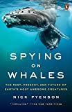 Spying on Whales: The Past, Present, and Future of Earth s Most Awesome Creatures