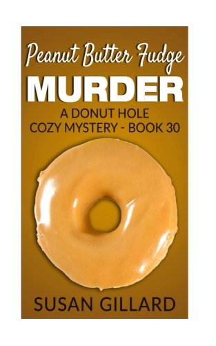 Peanut Butter Fudge Murder: A Donut Hole Cozy Mystery - Book 30 (Volume 30)