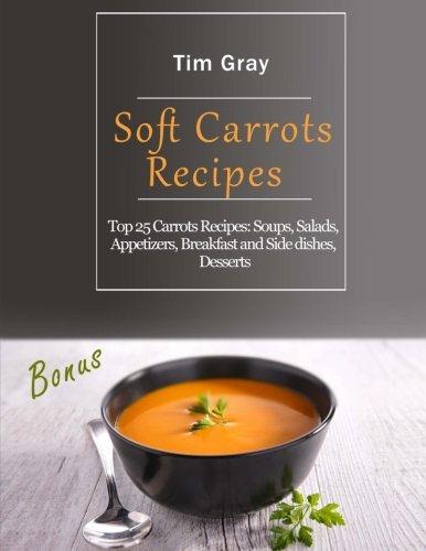 Soft Carrots Recipes: Top 25 Carrots Recipes: Soups, Salads, Appetizers, Breakfast and Side dishes, Desserts by Tim Gray