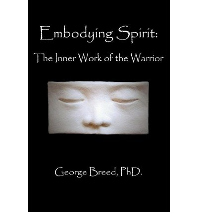 Download [ Embodying Spirit: The Inner Work of the Warrior[ EMBODYING SPIRIT: THE INNER WORK OF THE WARRIOR ] By Breed, George ( Author )Mar-01-2004 Paperback PDF