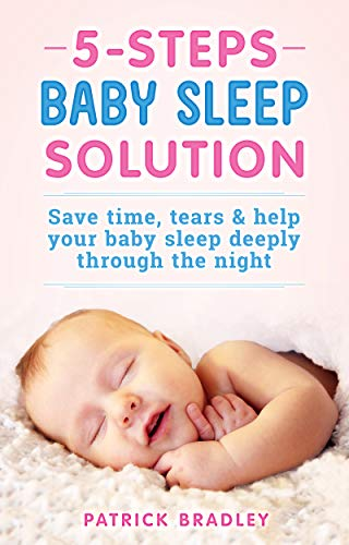 5 Steps Baby Sleep Solution: Save Time, Tears & Help Your Baby to Sleep Deeply Through the Night