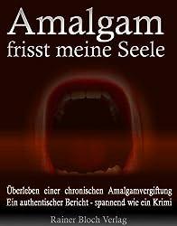Amalgam frisst meine Seele: Überleben einer chronischen Amalgamvergiftung. Ein authentischer Bericht - spannend wie ein Krimi!