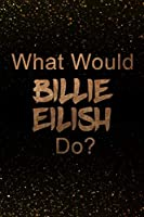 What Would Billie Eilish Do?: Black and Gold Billie Eilish Notebook | Journal. Perfect for school, writing poetry, use as a diary, gratitude writing, travel journal or dream journal