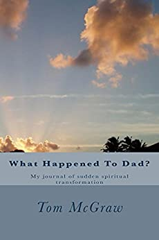 What Happened To Dad?: A journal of sudden and supernatural christian spiritual transformation by [McGraw, Tom]