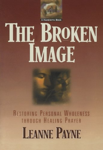 Broken Image, The: Restoring Personal Wholeness through Healing Prayer
