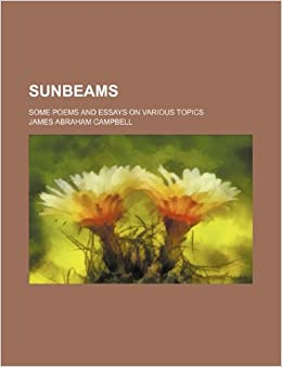 My First Day Of High School Essay Sunbeams Some Poems And Essays On Various Topics James Abraham Campbell   Amazoncom Books Poverty Essay Thesis also Business Essays Samples Sunbeams Some Poems And Essays On Various Topics James Abraham  Argumentative Essay Topics On Health