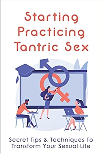 Starting Practicing Tantric Sex: Secret Tips & Techniques To Transform Your Sexual Life: How To Have Tantric Sex