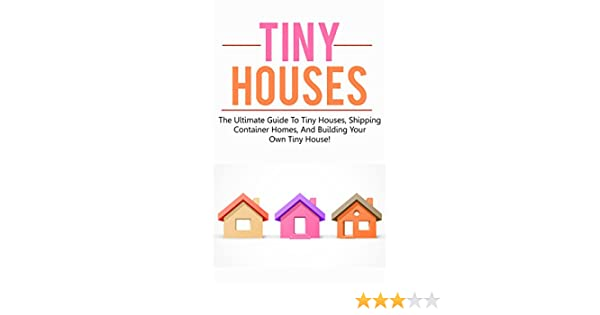 Amazon Com Tiny Houses The Ultimate Guide To Tiny Houses Shipping