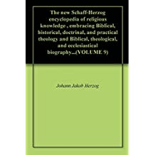 The new Schaff-Herzog encyclopedia of religious knowledge , embracing Biblical, historical, doctrinal, and practical theology and Biblical, theological, ... biography...(VOLUME 9) (English Edition)