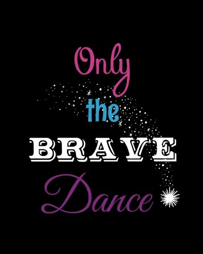 Only the Brave Dance: Teacher or Student Quote Notebook, Journal or Diary ~ Unique Inspirational Gift for Dance School Class, Jazz, Ballet, Hip Hop, Thank You, End of Year, Retirement, Graditude