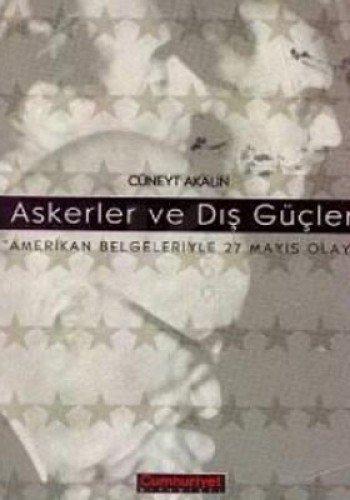Askerler ve dış güçler: Amerikan belgeleriyle 27 Mayıs olayı (Turkish Edition) Cüneyt Akalın