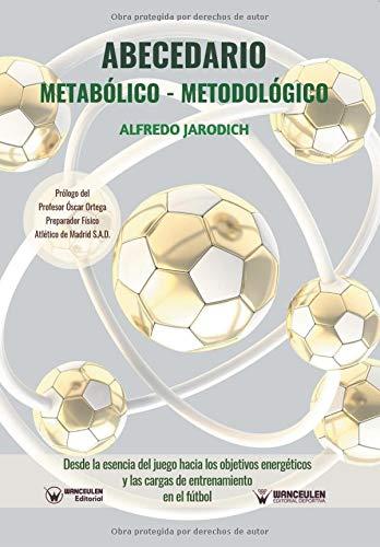 ABECEDARIO METABÓLICO-METODOLÓGICO Desde la esencia del juego hacia los objetivos energéticos y las cargas de entrenamiento en el fútbol  [Jarodich, Alfredo] (Tapa Blanda)