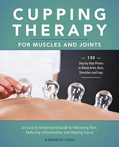 Cupping Therapy for Muscles and Joints: An Easy-to-Understand Guide for Relieving Pain, Reducing Inf