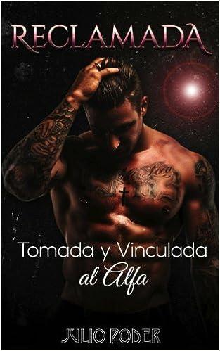 Reclamada: Tomada y Vinculada al Alfa Novela Romántica y Erótica en Español: Romance Oscuro: Amazon.es: Julio Poder: Libros