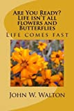 img - for Are You Ready? Life isn't all Flowers and Butterflies by Dr. John W. Walton PhD. (2011-07-06) book / textbook / text book