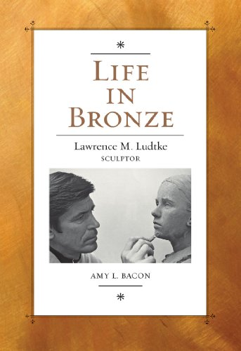 (Life in Bronze: Lawrence M. Ludtke, Sculptor (Joe and Betty Moore Texas Art Series))
