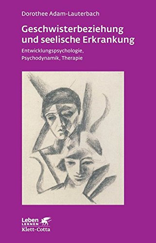 Geschwisterbeziehung und seelische Erkrankung: Entwicklungspsychologie, Psychodynamik, Therapie (Leben lernen)