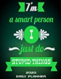 I m A Smart Person I Just Do Stupid Things: 2020 Daily Planner: Green Color, Daily Calendar Book 2020, Weekly/Monthly/Yearly Calendar Journal, Large ... Agenda Planner, Calendar Schedule Organizer