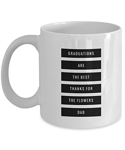 Graduations Are The Best. Thanks For The Flowers Dad!, 11Oz Coffee Mug Best Inspirational Gifts and Sarcasm Perfect Birthday Gifts for Men or Women/