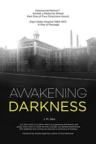 (Awakening Darkness: Elgin State Hospital 1969-1972 A Rite of Passage (Ceremonial MemoirTM Amidst a Medicine Wheel Part One of Four Directions-South Book 1))