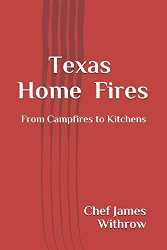 Texas Home Fires: From Campfires to Kitchens by Chef James Withrow