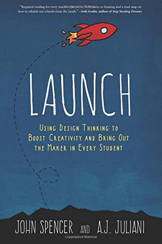 Launch: Using Design Thinking to Boost Creativity and Bring Out the Maker in Every Student