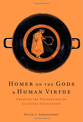 Homer on the Gods and Human Virtue: Creating the Foundations of Classical Civilization