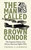 Image of The Man Called Brown Condor: The Forgotten History of an African American Fighter Pilot